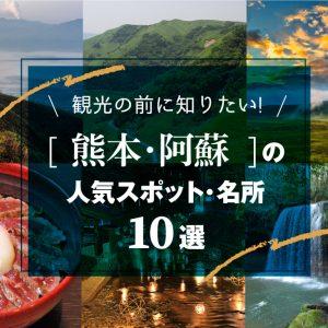 観光の前に知りたい[熊本・阿蘇]の人気スポット・名所10選