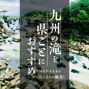 マイナスイオンたっぷりの絶景!九州の滝を県ごとにおすすめ