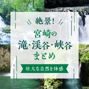 絶景!宮崎の滝・渓谷・峡谷まとめ|壮大な自然を体感