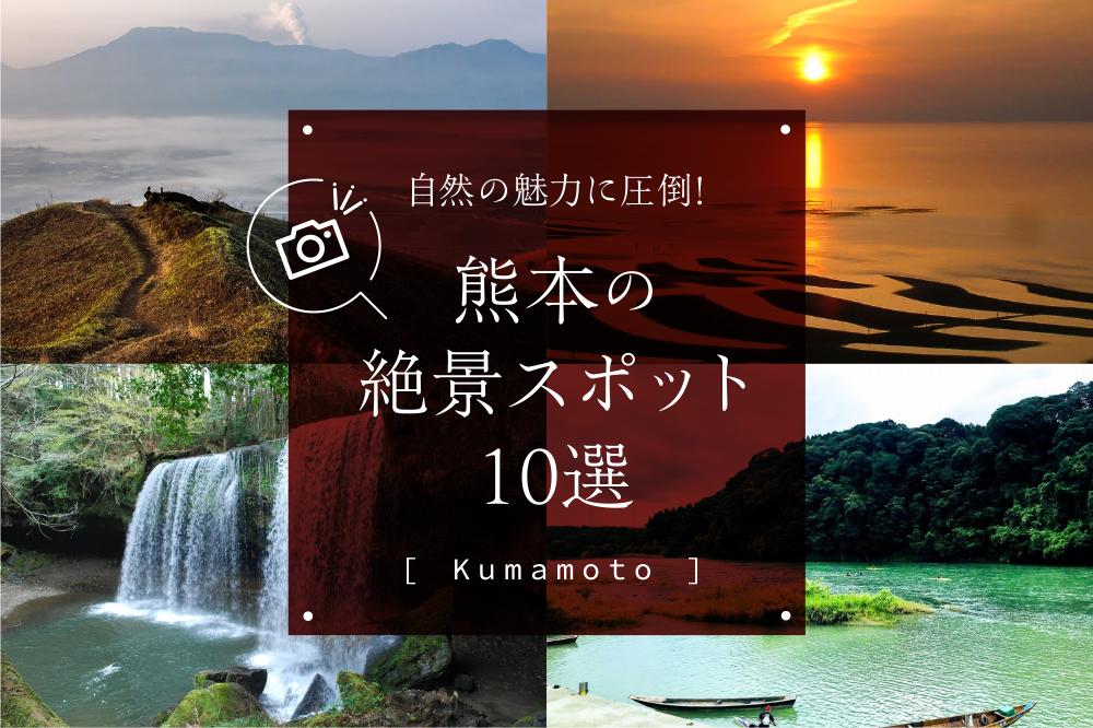 自然の魅力に圧倒!熊本の絶景スポット10選