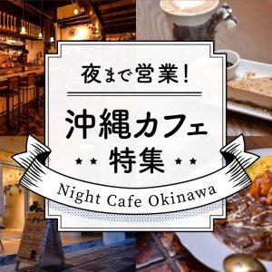 夜まで営業!沖縄カフェ特集