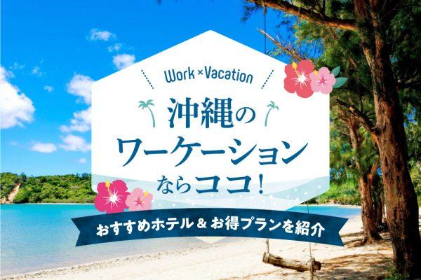沖縄のワーケーションならココ!おすすめホテル&お得プランを紹介