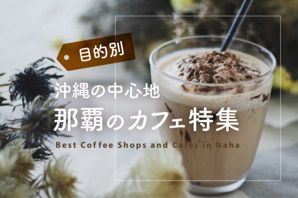 【目的別】沖縄の中心地・那覇のカフェ特集