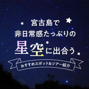 宮古島で非日常感たっぷりの星空に出合う|おすすめスポット&ツアー紹介