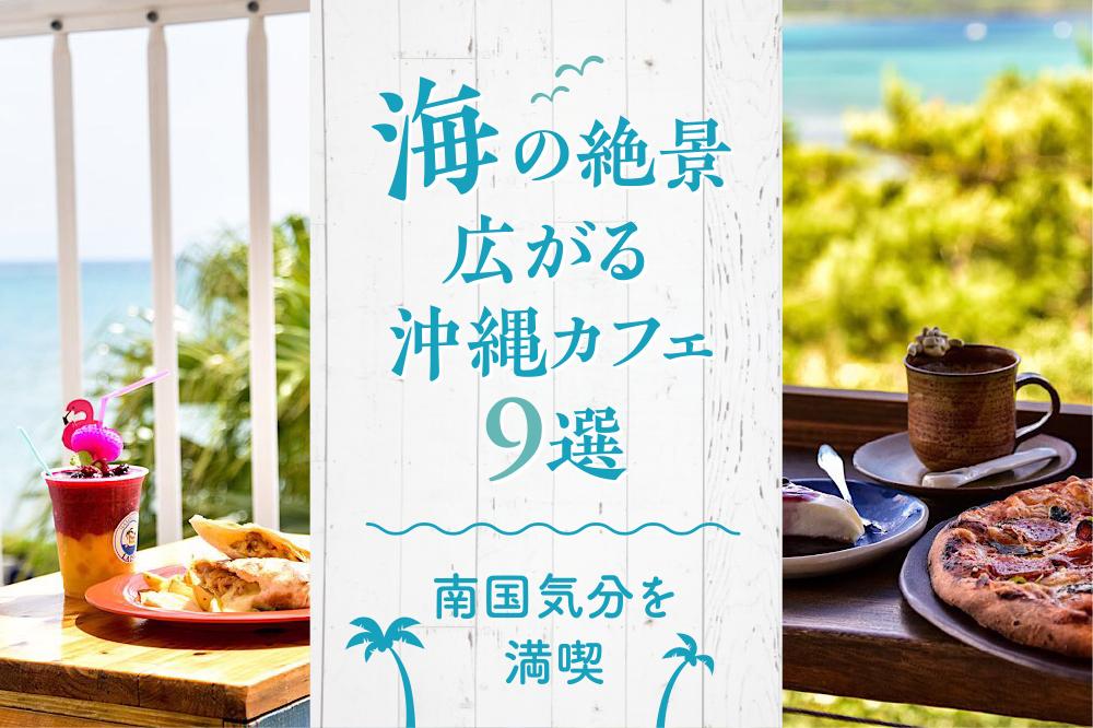 海の絶景広がる沖縄カフェ9選|南国気分を満喫