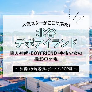 人気スターがここに来た!北谷・デポアイランド 沖縄ロケ地巡りレポート〜K-POP編〜