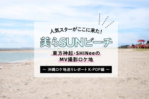 人気スターがここに来た!美らSUNビーチ 〜沖縄ロケ地巡りレポート K-POP編〜