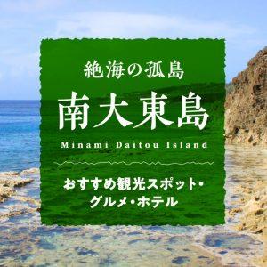絶海の孤島「南大東島」おすすめ観光スポット・グルメ・ホテル|ロマン溢れる沖縄離島