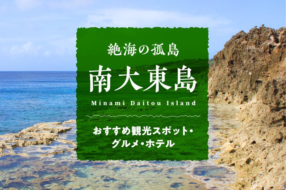 絶海の孤島「南大東島」おすすめ観光スポット・グルメ・ホテル ロマン溢れる沖縄離島