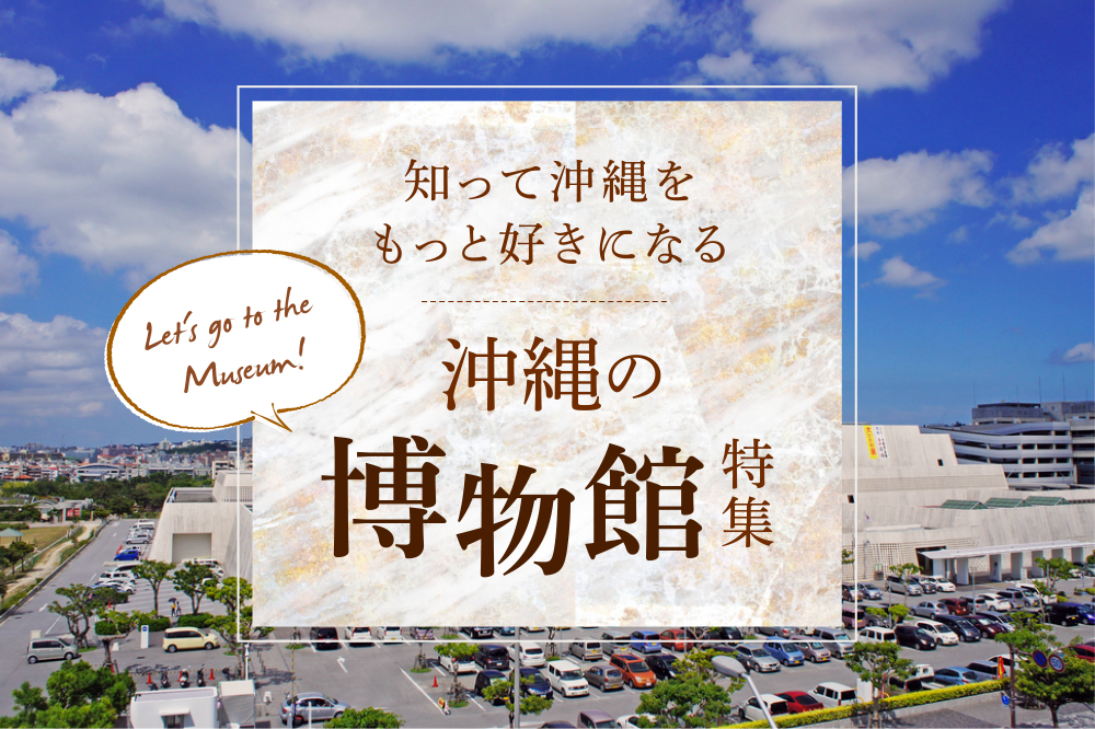 沖縄の博物館特集|知って沖縄をもっと好きになる