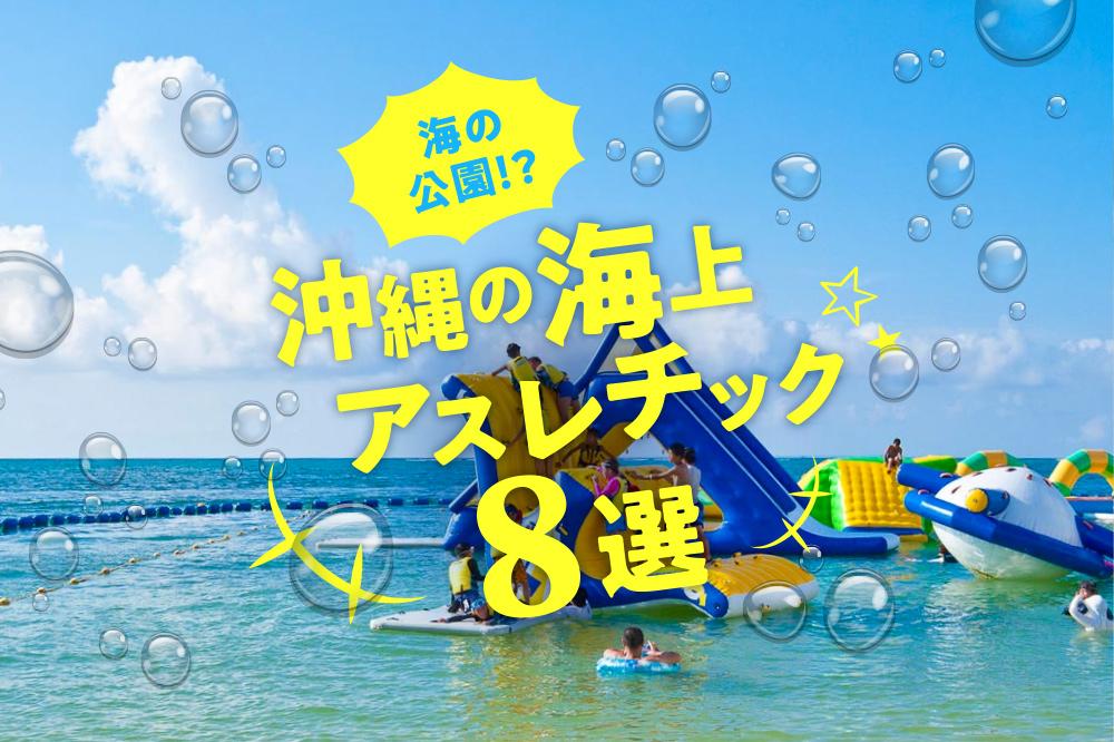 海の公園!?沖縄の海上アスレチック8選
