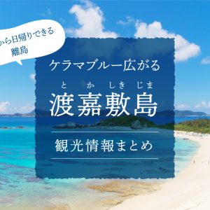 ケラマブルー広がる「渡嘉敷島」観光情報まとめ|本島から日帰りできる離島